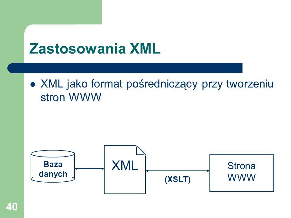 40 Zastosowania XML XML jako format pośredniczący przy tworzeniu stron WWW Baza danych XML Strona WWW (XSLT)