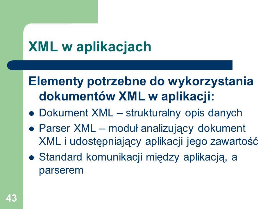 43 XML w aplikacjach Elementy potrzebne do wykorzystania dokumentów XML w aplikacji: Dokument XML – strukturalny opis danych Parser XML – moduł analiz