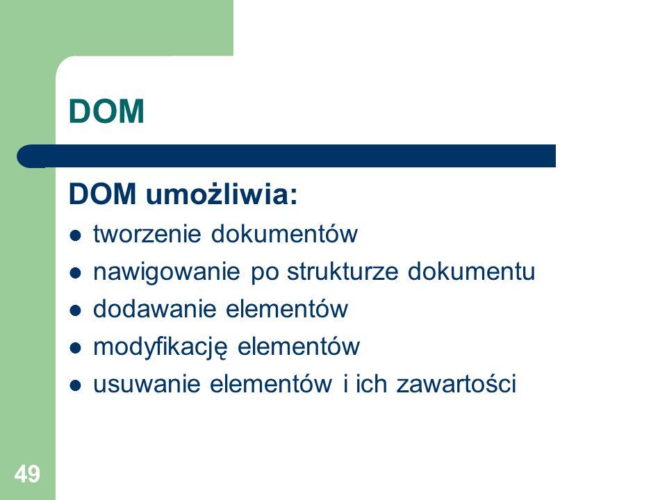 49 DOM DOM umożliwia: tworzenie dokumentów nawigowanie po strukturze dokumentu dodawanie elementów modyfikację elementów usuwanie elementów i ich zawa