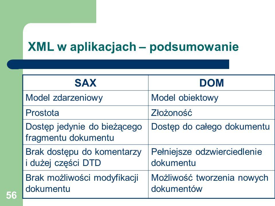 56 XML w aplikacjach – podsumowanie SAXDOM Model zdarzeniowyModel obiektowy ProstotaZłożoność Dostęp jedynie do bieżącego fragmentu dokumentu Dostęp d