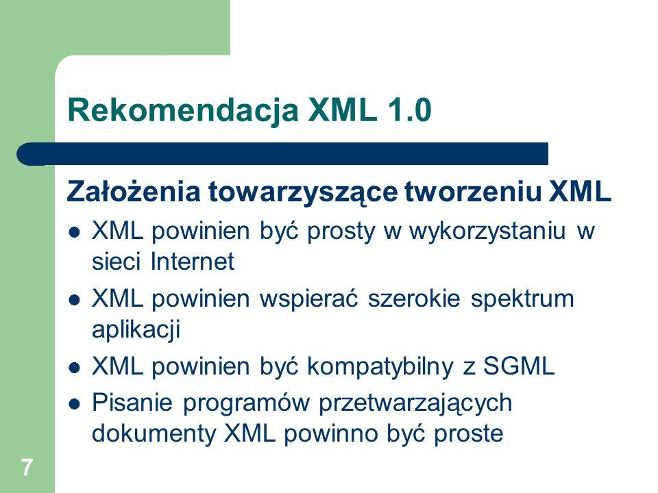 8 Rekomendacja XML 1.0 Założenia towarzyszące tworzeniu XML Liczba opcji w języku powinna być ograniczona do minimum Dokumenty XML powinny być jasne i czytelne dla człowieka Tworzenie dokumentów XML powinno być proste Zwięzłość znaczników XML ma niewielkie znaczenie