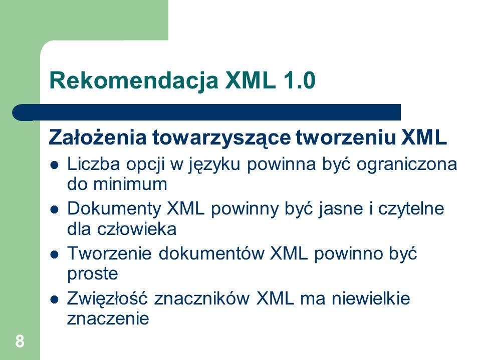 8 Rekomendacja XML 1.0 Założenia towarzyszące tworzeniu XML Liczba opcji w języku powinna być ograniczona do minimum Dokumenty XML powinny być jasne i