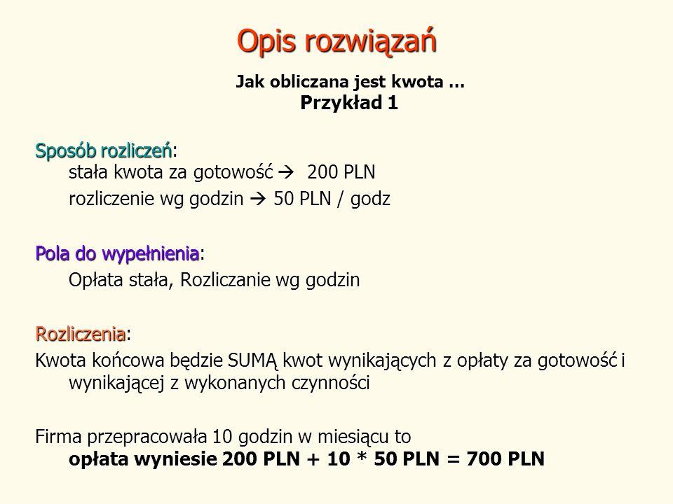 Opis rozwiązań Jak obliczana jest kwota... Przykład 1 Sposób rozliczeń: stała kwota za gotowość 200 PLN rozliczenie wg godzin 50 PLN / godz Pola do wy