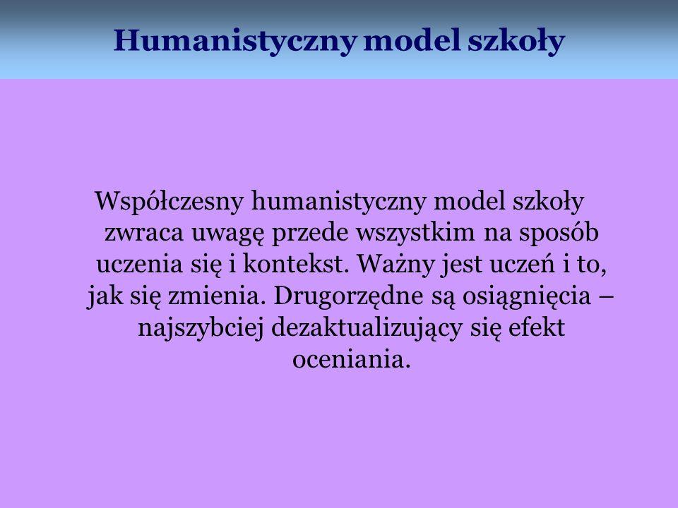 Humanistyczny model szkoły Współczesny humanistyczny model szkoły zwraca uwagę przede wszystkim na sposób uczenia się i kontekst. Ważny jest uczeń i t