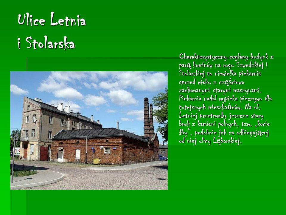 Ulice Letnia i Stolarska Charakterystyczny ceglany budynk z par ą kominów na rogu Szwedzkiej i Stolarskiej to niewielka piekarnia sprzed wieku z cz ęś ciowo zachowanymi starymi maszynami.
