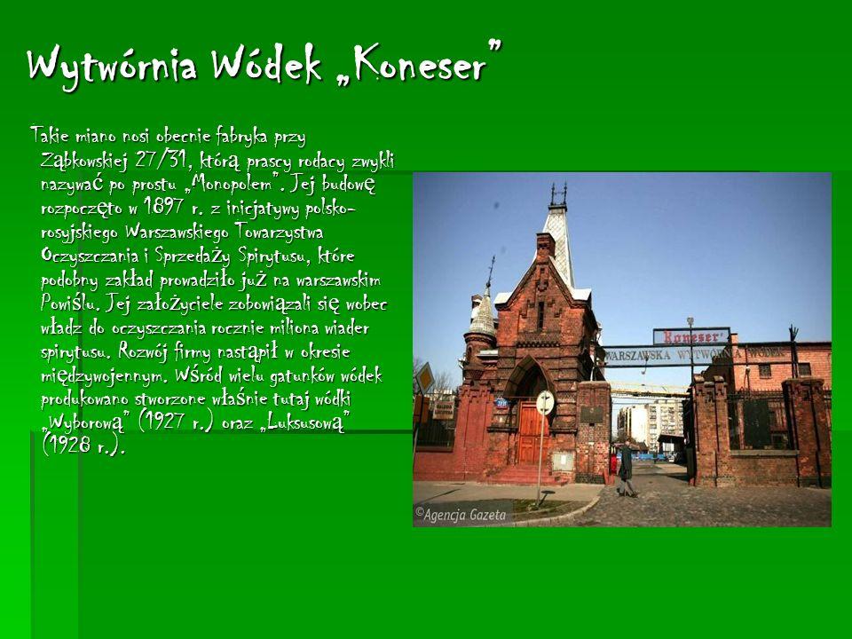 Wytwórnia Wódek Koneser Takie miano nosi obecnie fabryka przy Z ą bkowskiej 27/31, któr ą prascy rodacy zwykli nazywa ć po prostu Monopolem.