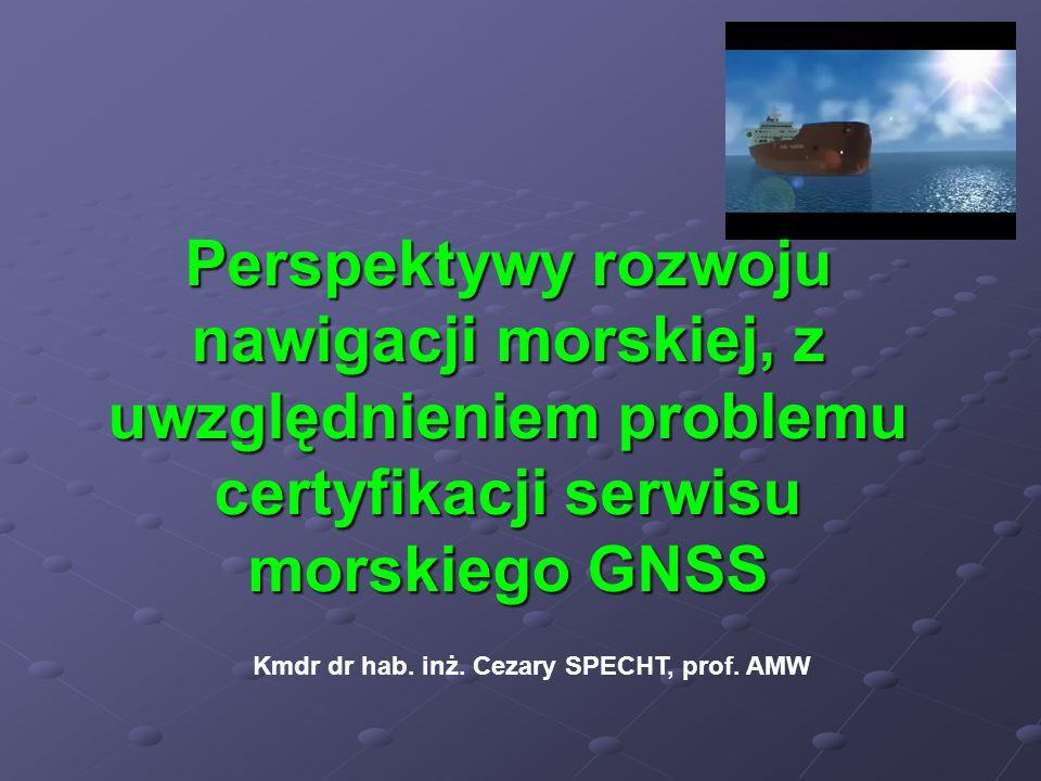 Perspektywy rozwoju nawigacji morskiej, z uwzględnieniem problemu certyfikacji serwisu morskiego GNSS Kmdr dr hab. inż. Cezary SPECHT, prof. AMW