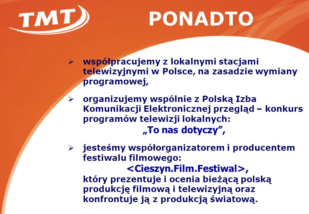 PONADTO współpracujemy z lokalnymi stacjami telewizyjnymi w Polsce, na zasadzie wymiany programowej, organizujemy wspólnie z Polską Izba Komunikacji Elektronicznej przegląd – konkurs programów telewizji lokalnych: To nas dotyczy, jesteśmy współorganizatorem i producentem festiwalu filmowego:, który prezentuje i ocenia bieżącą polską produkcję filmową i telewizyjną oraz konfrontuje ją z produkcją światową.