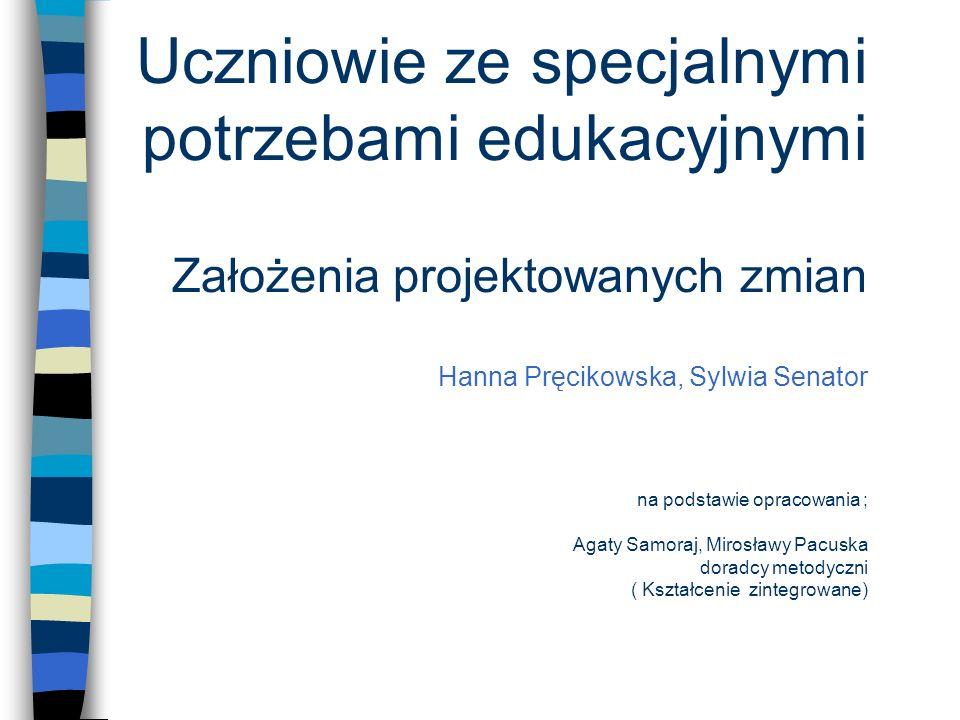 Uczniowie ze specjalnymi potrzebami edukacyjnymi Założenia projektowanych zmian Hanna Pręcikowska, Sylwia Senator na podstawie opracowania ; Agaty Sam