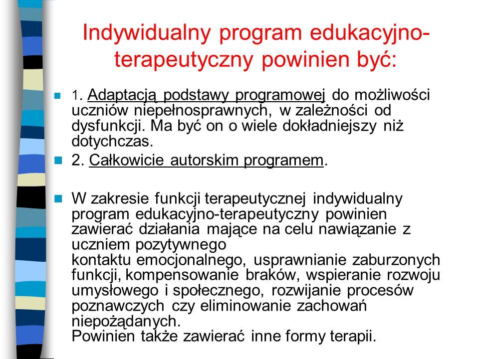 Indywidualny program edukacyjno- terapeutyczny powinien być: 1. Adaptacją podstawy programowej do możliwości uczniów niepełnosprawnych, w zależności o