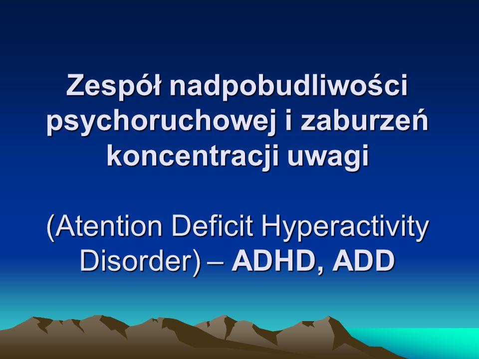 Zespół nadpobudliwości psychoruchowej i zaburzeń koncentracji uwagi (Atention Deficit Hyperactivity Disorder) – ADHD, ADD