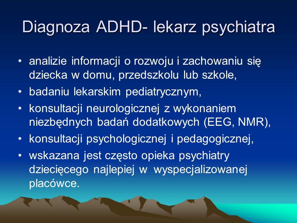 Diagnoza ADHD- lekarz psychiatra analizie informacji o rozwoju i zachowaniu się dziecka w domu, przedszkolu lub szkole, badaniu lekarskim pediatryczny