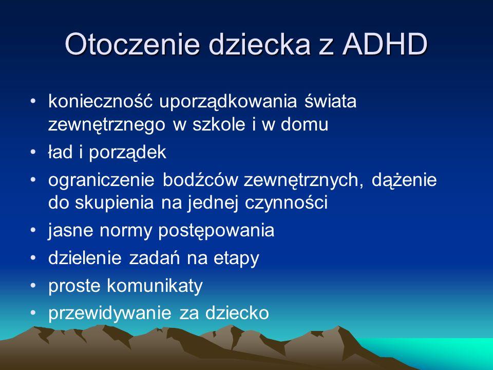 Otoczenie dziecka z ADHD konieczność uporządkowania świata zewnętrznego w szkole i w domu ład i porządek ograniczenie bodźców zewnętrznych, dążenie do