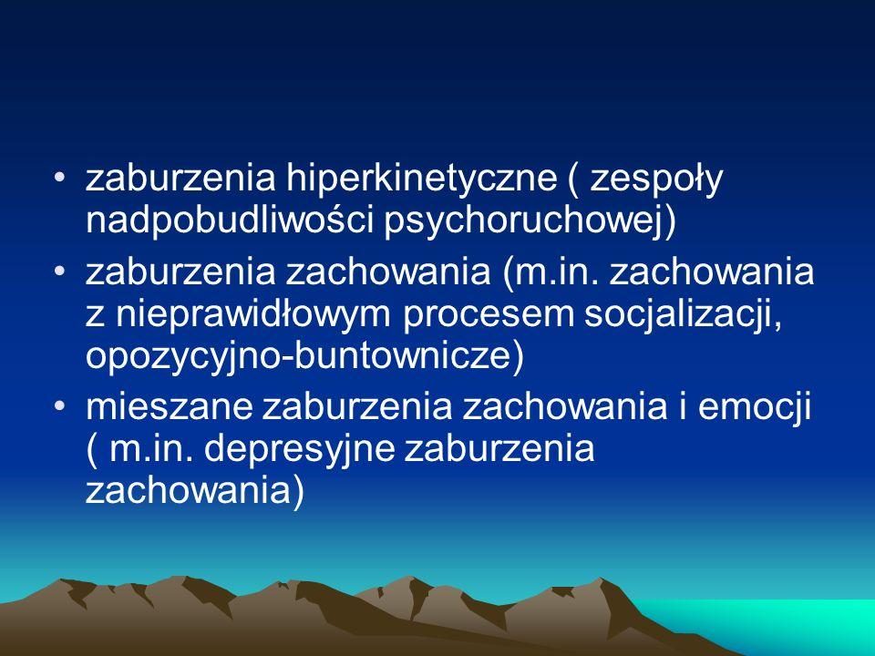 zaburzenia hiperkinetyczne ( zespoły nadpobudliwości psychoruchowej) zaburzenia zachowania (m.in. zachowania z nieprawidłowym procesem socjalizacji, o