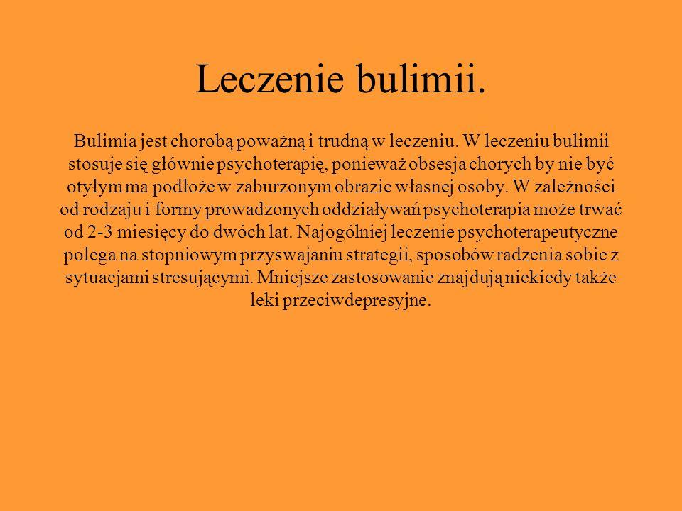 Leczenie bulimii. Bulimia jest chorobą poważną i trudną w leczeniu. W leczeniu bulimii stosuje się głównie psychoterapię, ponieważ obsesja chorych by