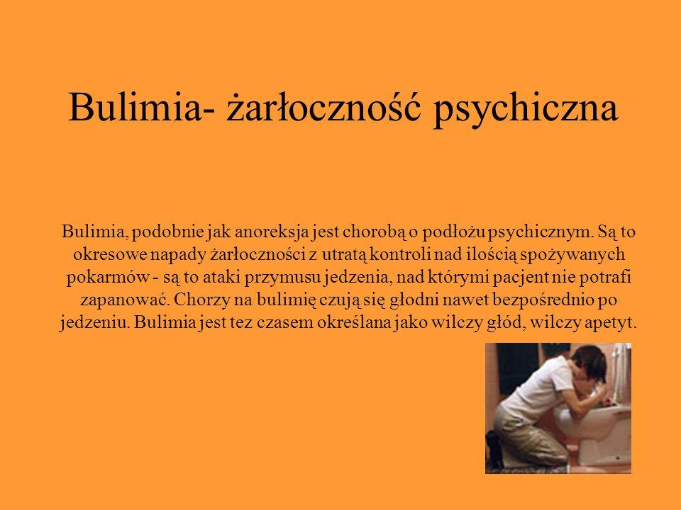 Bulimia- żarłoczność psychiczna Bulimia, podobnie jak anoreksja jest chorobą o podłożu psychicznym. Są to okresowe napady żarłoczności z utratą kontro