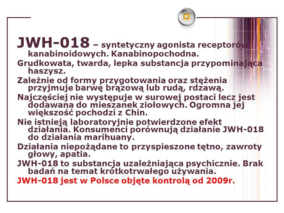 JWH-018 – syntetyczny agonista receptorów kanabinoidowych. Kanabinopochodna. Grudkowata, twarda, lepka substancja przypominająca haszysz. Zależnie od