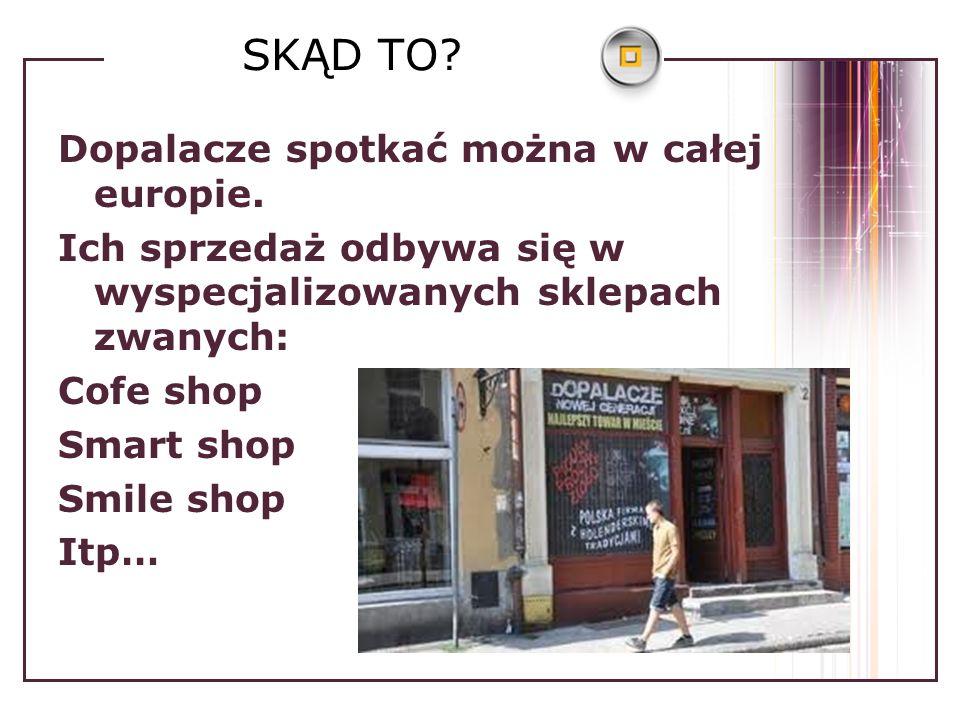 SKĄD TO? Dopalacze spotkać można w całej europie. Ich sprzedaż odbywa się w wyspecjalizowanych sklepach zwanych: Cofe shop Smart shop Smile shop Itp…