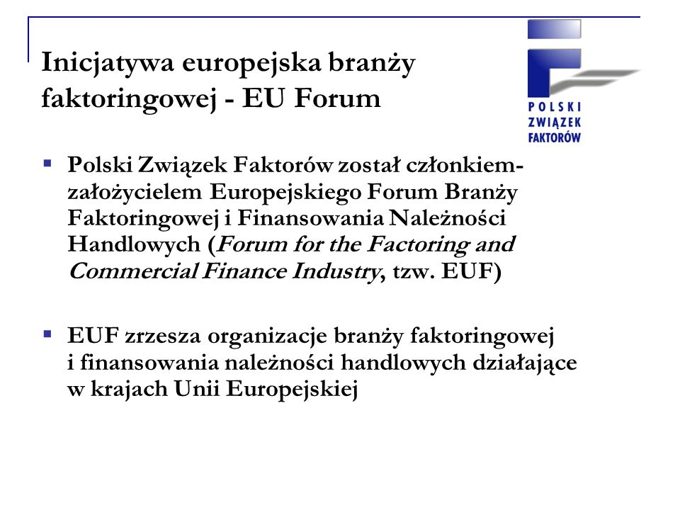 Inicjatywa europejska branży faktoringowej - EU Forum Polski Związek Faktorów został członkiem- założycielem Europejskiego Forum Branży Faktoringowej i Finansowania Należności Handlowych (Forum for the Factoring and Commercial Finance Industry, tzw.