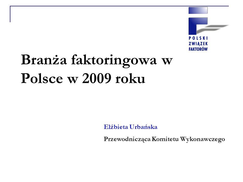 Branża faktoringowa w Polsce w 2009 roku Elżbieta Urbańska Przewodnicząca Komitetu Wykonawczego