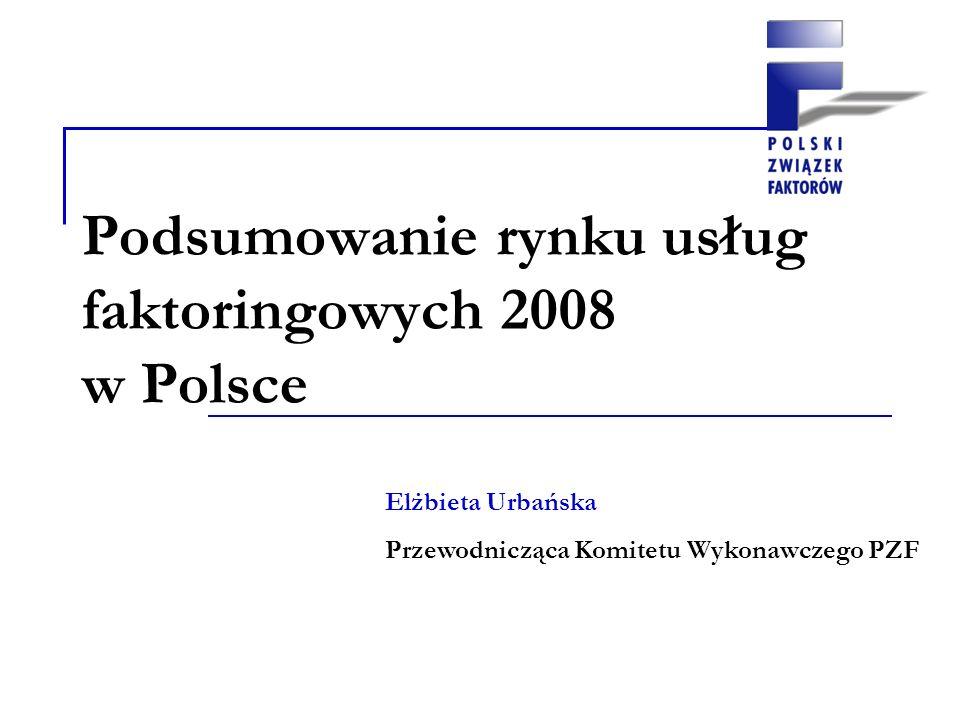 Podsumowanie rynku usług faktoringowych 2008 w Polsce Elżbieta Urbańska Przewodnicząca Komitetu Wykonawczego PZF