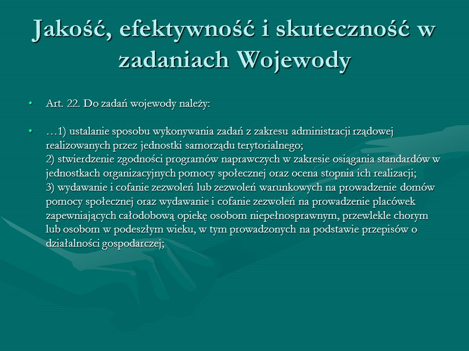 Jakość, efektywność i skuteczność w zadaniach Wojewody 4) prowadzenie rejestru domów pomocy społecznej, placówek zapewniających całodobową opiekę osobom niepełnosprawnym, przewlekle chorym lub osobom w podeszłym wieku, w tym prowadzonych na podstawie przepisów o działalności gospodarczej, placówek opiekuńczo-wychowawczych i ośrodków adopcyjno- opiekuńczych;4) prowadzenie rejestru domów pomocy społecznej, placówek zapewniających całodobową opiekę osobom niepełnosprawnym, przewlekle chorym lub osobom w podeszłym wieku, w tym prowadzonych na podstawie przepisów o działalności gospodarczej, placówek opiekuńczo-wychowawczych i ośrodków adopcyjno- opiekuńczych; 5) koordynowanie działań w zakresie integracji osób posiadających status uchodźcy, w szczególności w zakresie wskazania miejsca zamieszkania uchodźcy; 6) wyznaczanie, w uzgodnieniu ze starostami powiatów prowadzących ośrodki adopcyjno-opiekuńcze, ośrodka prowadzącego bank danych o dzieciach oczekujących na przysposobienie i kandydatach zakwalifikowanych do pełnienia funkcji rodziny zastępczej oraz o rodzinach zgłaszających gotowość przysposobienia dziecka; 7) realizacja lub zlecanie jednostkom samorządu terytorialnego lub podmiotom niepublicznym zadań wynikających z programów rządowych;5) koordynowanie działań w zakresie integracji osób posiadających status uchodźcy, w szczególności w zakresie wskazania miejsca zamieszkania uchodźcy; 6) wyznaczanie, w uzgodnieniu ze starostami powiatów prowadzących ośrodki adopcyjno-opiekuńcze, ośrodka prowadzącego bank danych o dzieciach oczekujących na przysposobienie i kandydatach zakwalifikowanych do pełnienia funkcji rodziny zastępczej oraz o rodzinach zgłaszających gotowość przysposobienia dziecka; 7) realizacja lub zlecanie jednostkom samorządu terytorialnego lub podmiotom niepublicznym zadań wynikających z programów rządowych;