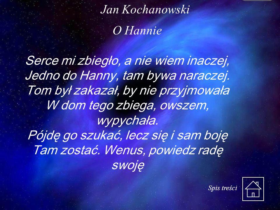 Jan Kochanowski O Hannie Serce mi zbiegło, a nie wiem inaczej, Jedno do Hanny, tam bywa naraczej. Tom był zakazał, by nie przyjmowała W dom tego zbieg