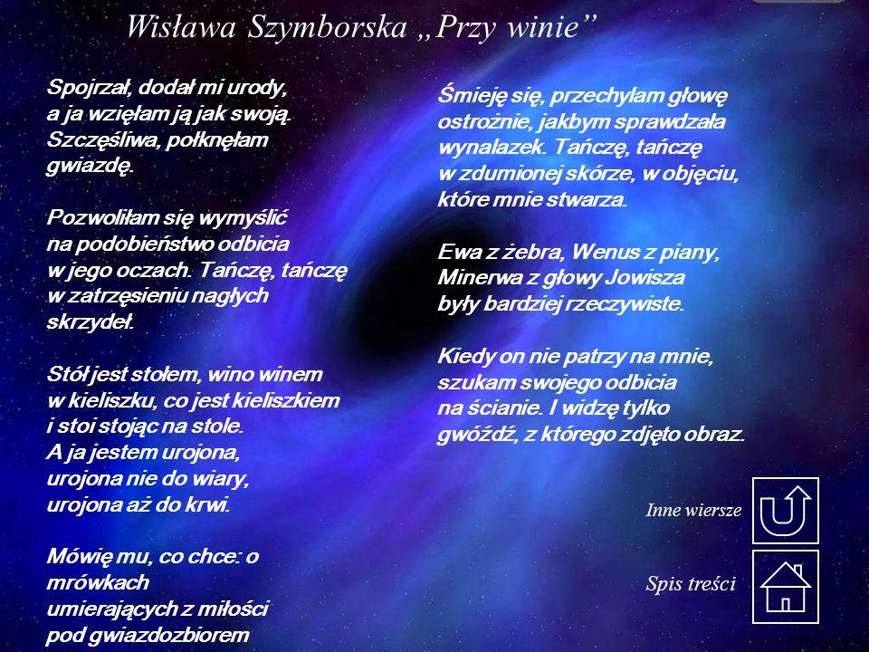 Wisława Szymborska Przy winie Spojrzał, dodał mi urody, a ja wzięłam ją jak swoją. Szczęśliwa, połknęłam gwiazdę. Pozwoliłam się wymyślić na podobieńs