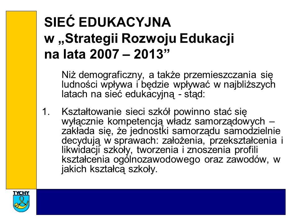 SIEĆ EDUKACYJNA w Strategii Rozwoju Edukacji na lata 2007 – 2013 Niż demograficzny, a także przemieszczania się ludności wpływa i będzie wpływać w najbliższych latach na sieć edukacyjną - stąd: 1.Kształtowanie sieci szkół powinno stać się wyłącznie kompetencją władz samorządowych – zakłada się, że jednostki samorządu samodzielnie decydują w sprawach: założenia, przekształcenia i likwidacji szkoły, tworzenia i znoszenia profili kształcenia ogólnozawodowego oraz zawodów, w jakich kształcą szkoły.