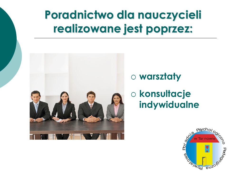 Poradnictwo dla nauczycieli realizowane jest poprzez: warsztaty konsultacje indywidualne