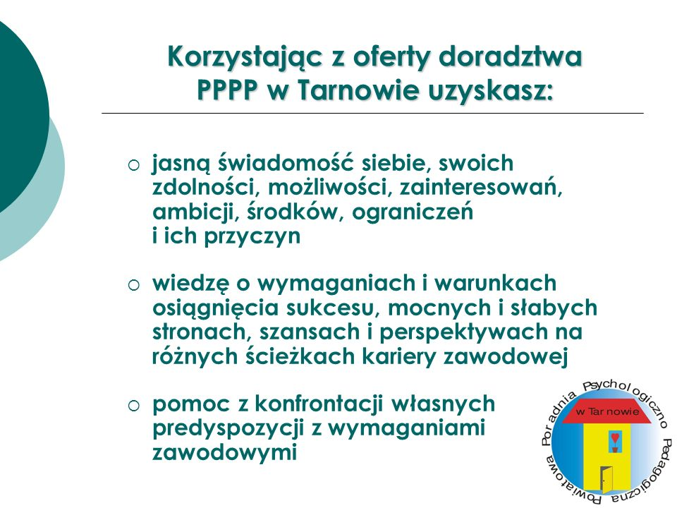 Korzystając z oferty doradztwa PPPP w Tarnowie uzyskasz: jasną świadomość siebie, swoich zdolności, możliwości, zainteresowań, ambicji, środków, ogran