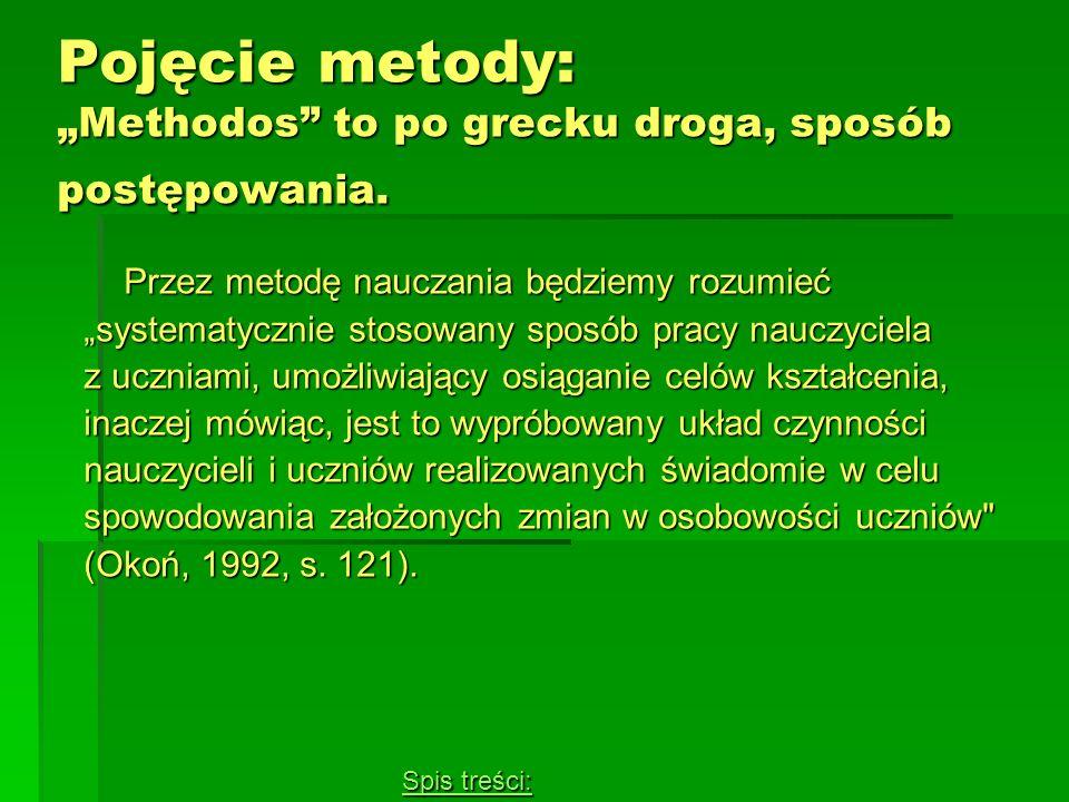 Pojęcie metody: Methodos to po grecku droga, sposób postępowania. Przez metodę nauczania będziemy rozumieć systematycznie stosowany sposób pracy naucz