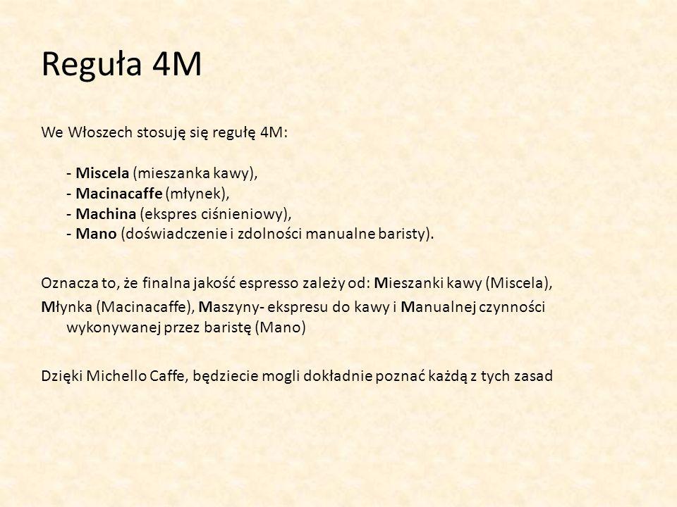 Reguła 4M We Włoszech stosuję się regułę 4M: - Miscela (mieszanka kawy), - Macinacaffe (młynek), - Machina (ekspres ciśnieniowy), - Mano (doświadczeni
