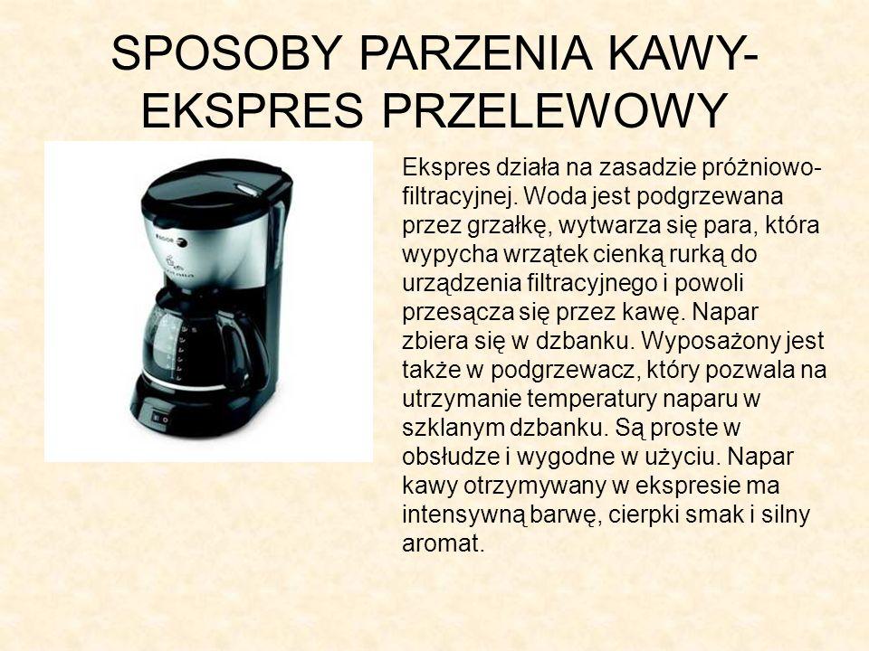 SPOSOBY PARZENIA KAWY- EKSPRES PRZELEWOWY Ekspres działa na zasadzie próżniowo- filtracyjnej. Woda jest podgrzewana przez grzałkę, wytwarza się para,