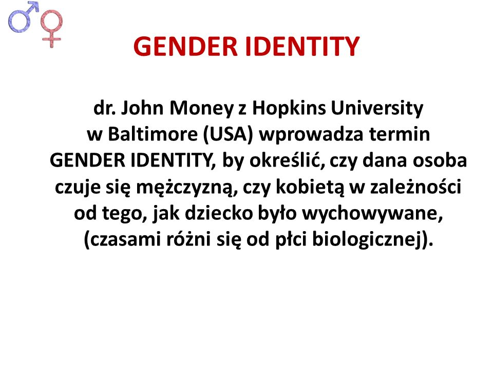 GENDER IDENTITY dr. John Money z Hopkins University w Baltimore (USA) wprowadza termin GENDER IDENTITY, by określić, czy dana osoba czuje się mężczyzn