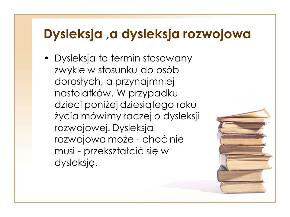Dysleksja,a dysleksja rozwojowa Dysleksja to termin stosowany zwykle w stosunku do osób dorosłych, a przynajmniej nastolatków. W przypadku dzieci poni