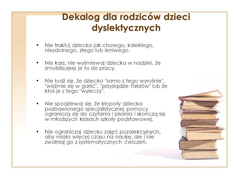 Dekalog dla rodziców dzieci dyslektycznych Nie traktuj dziecka jak chorego, kalekiego, niezdolnego, złego lub leniwego. Nie karz, nie wyśmiewaj dzieck