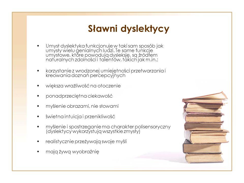 Sławni dyslektycy Umysł dyslektyka funkcjonuje w taki sam sposób jak umysły wielu genialnych ludzi. Te same funkcje umysłowe, które powodują dysleksję