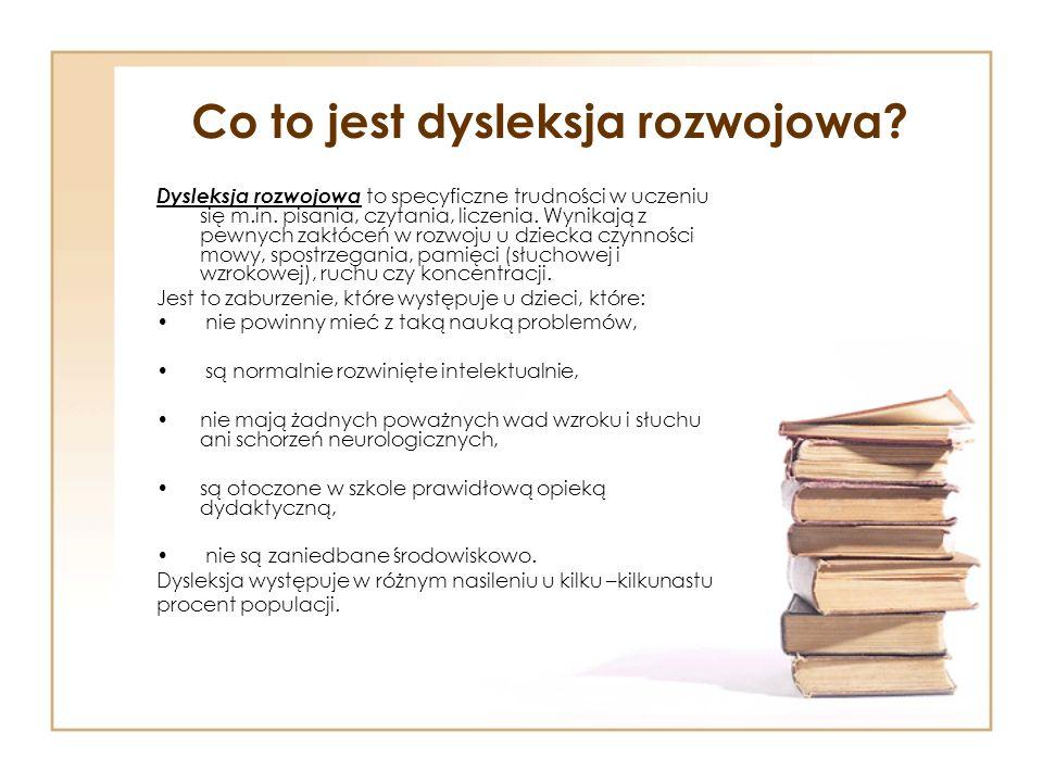 Dysleksja rozwojowa Dysleksja 9 – 10 % trudności w czytaniu lub w czytaniu i pisaniu Dysortografia 13 – 16% rudności w opanowaniu poprawnej pisowni Dysgrafia 4% trudności w opanowaniu kaligrafii, utrzymaniem odpowiedniego poziomu graficznego pisma (brzydkie, czasem nieczytelne pismo)