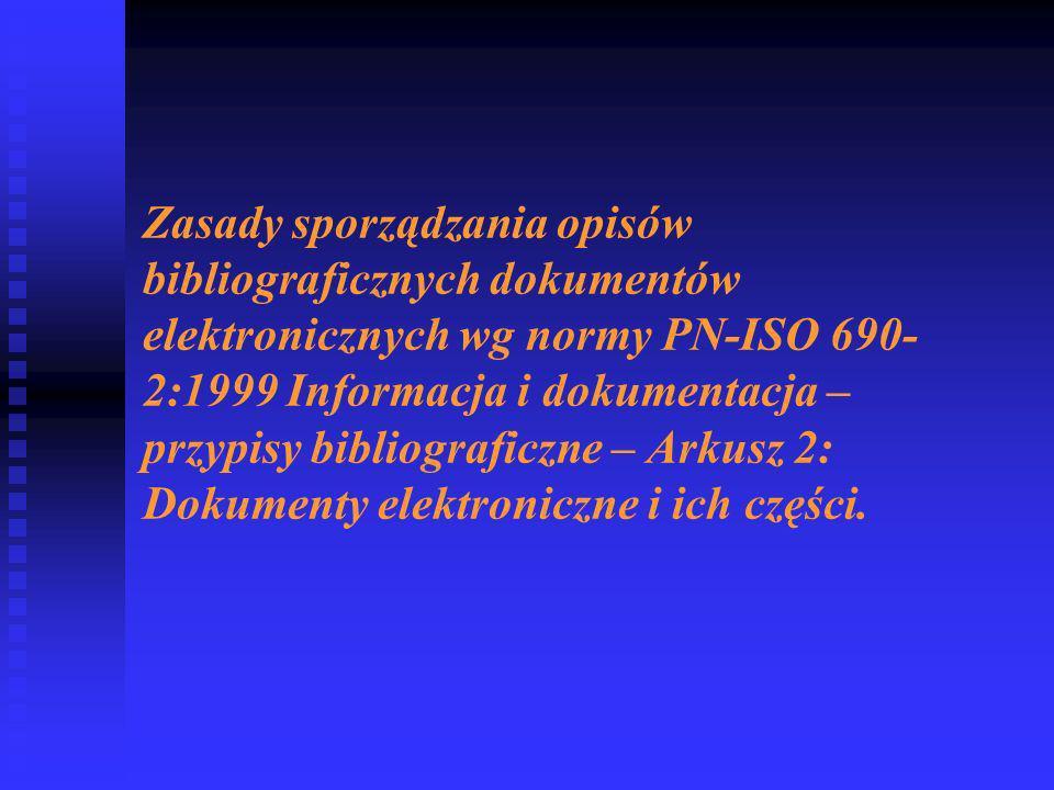 Zasady sporządzania opisów bibliograficznych dokumentów elektronicznych wg normy PN-ISO 690- 2:1999 Informacja i dokumentacja – przypisy bibliograficzne – Arkusz 2: Dokumenty elektroniczne i ich części.