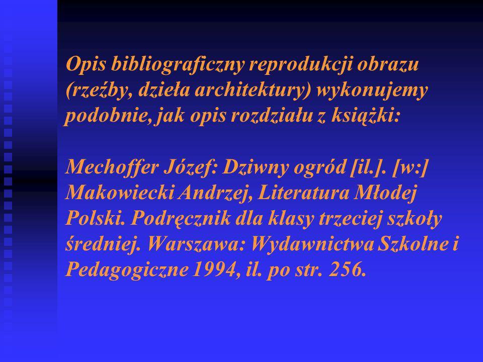 Opis bibliograficzny reprodukcji obrazu (rzeźby, dzieła architektury) wykonujemy podobnie, jak opis rozdziału z książki: Mechoffer Józef: Dziwny ogród [il.].