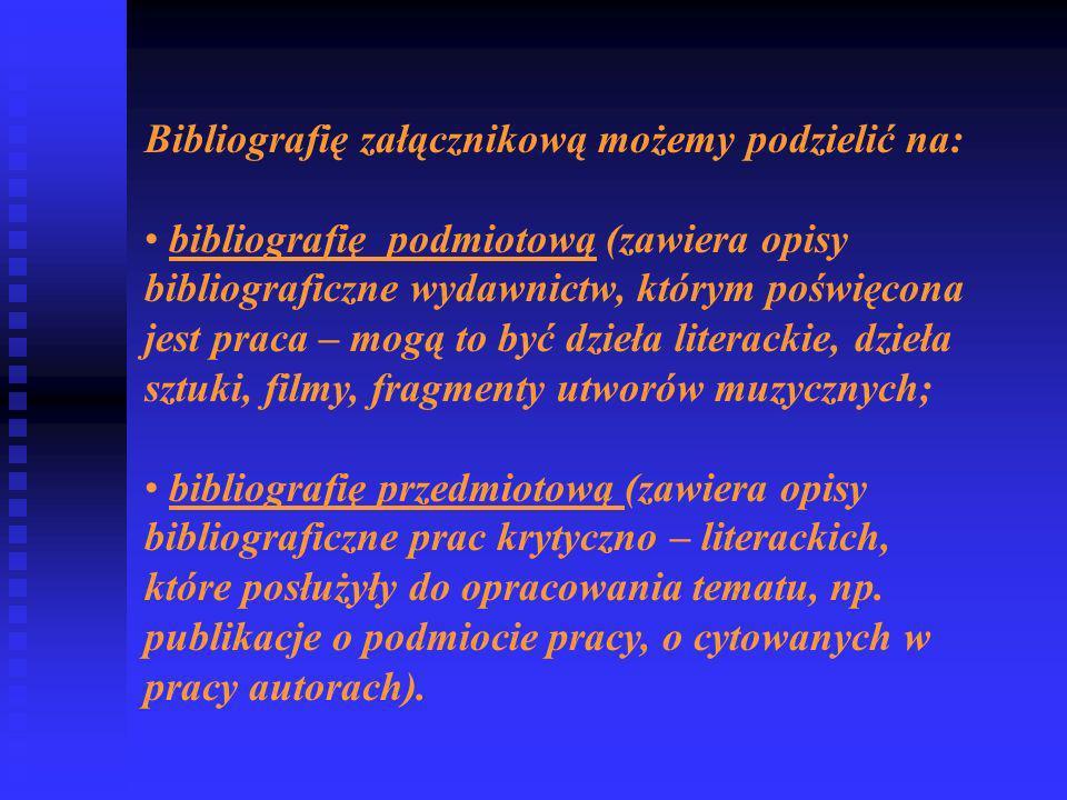 Bibliografię załącznikową możemy podzielić na: bibliografię podmiotową (zawiera opisy bibliograficzne wydawnictw, którym poświęcona jest praca – mogą to być dzieła literackie, dzieła sztuki, filmy, fragmenty utworów muzycznych; bibliografię przedmiotową (zawiera opisy bibliograficzne prac krytyczno – literackich, które posłużyły do opracowania tematu, np.
