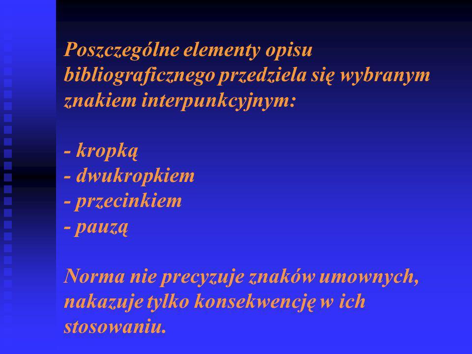Poszczególne elementy opisu bibliograficznego przedziela się wybranym znakiem interpunkcyjnym: - kropką - dwukropkiem - przecinkiem - pauzą Norma nie precyzuje znaków umownych, nakazuje tylko konsekwencję w ich stosowaniu.