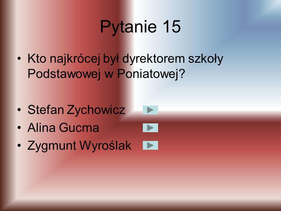 Pytanie 14 Kto jest obecnie dyrektorem szkoły podstawowej w Poniatowej? Bożena Szwed Iwona Kucharek Zygmunt Wyroślak
