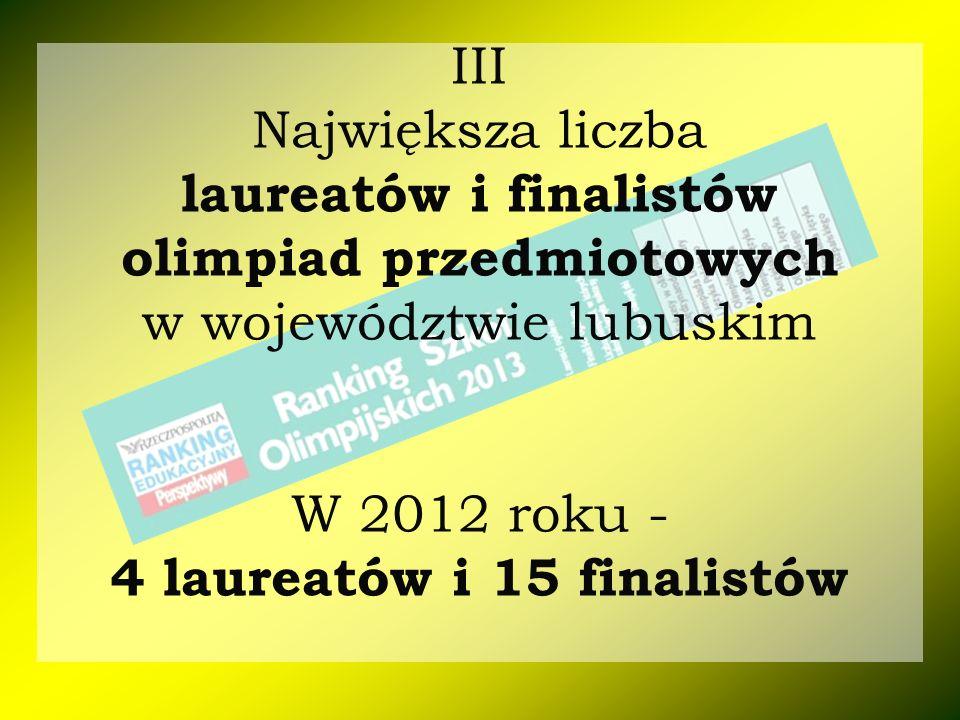 III Największa liczba laureatów i finalistów olimpiad przedmiotowych w województwie lubuskim W 2012 roku - 4 laureatów i 15 finalistów