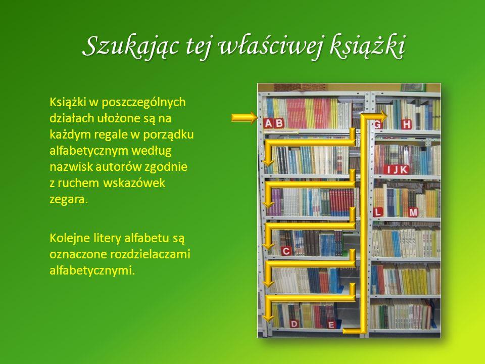 Szukając tej właściwej książki Książki w poszczególnych działach ułożone są na każdym regale w porządku alfabetycznym według nazwisk autorów zgodnie z