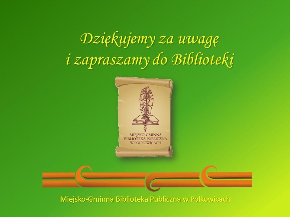 Dziękujemy za uwagę i zapraszamy do Biblioteki Miejsko-Gminna Biblioteka Publiczna w Polkowicach