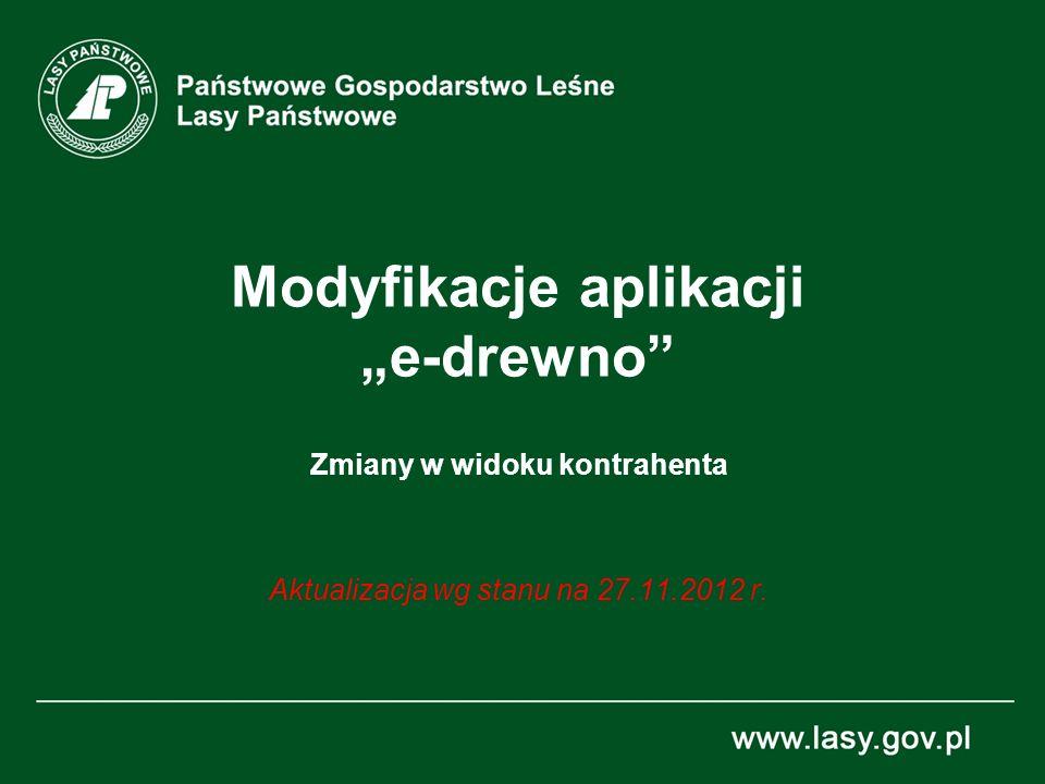 Modyfikacje aplikacji e-drewno Zmiany w widoku kontrahenta Aktualizacja wg stanu na 27.11.2012 r.