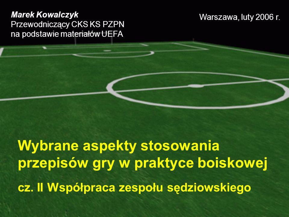Wybrane aspekty stosowania przepisów gry w praktyce boiskowej cz. II Współpraca zespołu sędziowskiego Marek Kowalczyk Przewodniczący CKS KS PZPN na po
