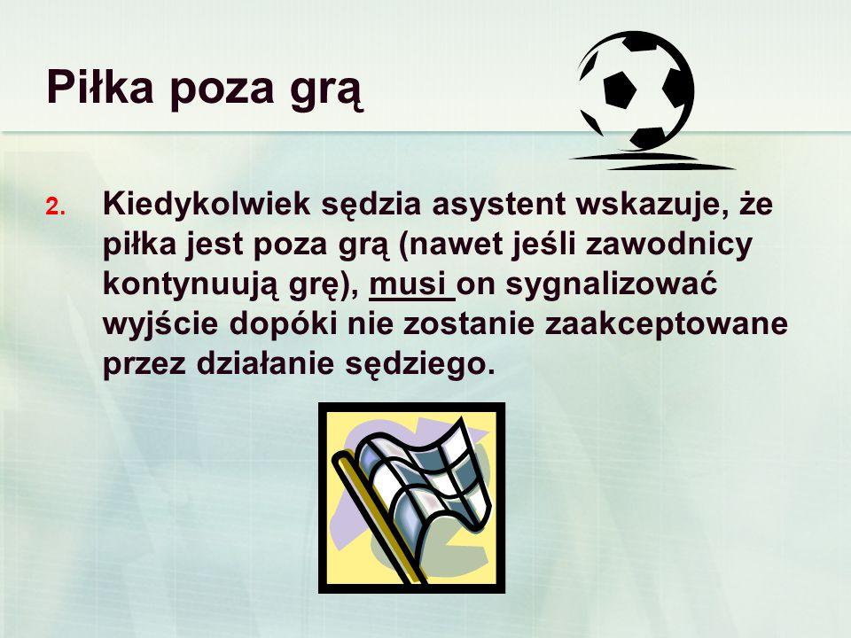 Piłka poza grą 2. Kiedykolwiek sędzia asystent wskazuje, że piłka jest poza grą (nawet jeśli zawodnicy kontynuują grę), musi on sygnalizować wyjście d